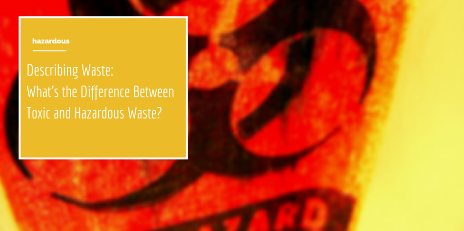 Describing Waste: What's the Difference Between Toxic and Hazardous Waste? Article