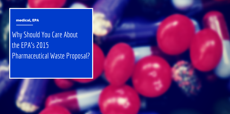 Why Should You Care About the EPA's 2015 Pharmaceutical Waste Proposal? Article